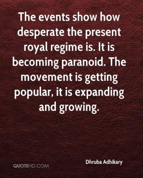 Dhruba Adhikary - The events show how desperate the present royal regime is. It is becoming paranoid. The movement is getting popular, it is expanding and growing.