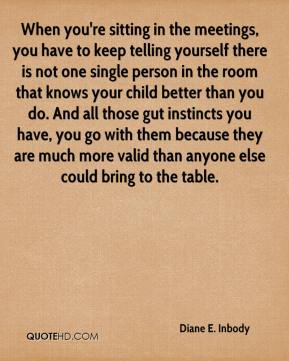 Diane E. Inbody - When you're sitting in the meetings, you have to keep telling yourself there is not one single person in the room that knows your child better than you do. And all those gut instincts you have, you go with them because they are much more valid than anyone else could bring to the table.