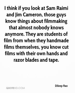 Dileep Rao - I think if you look at Sam Raimi and Jim Cameron, those guys know things about filmmaking that almost nobody knows anymore. They are students of film from when they handmade films themselves, you know cut films with their own hands and razor blades and tape.