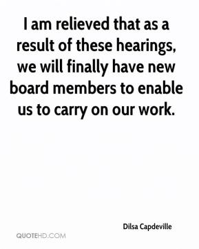 Dilsa Capdeville - I am relieved that as a result of these hearings, we will finally have new board members to enable us to carry on our work.