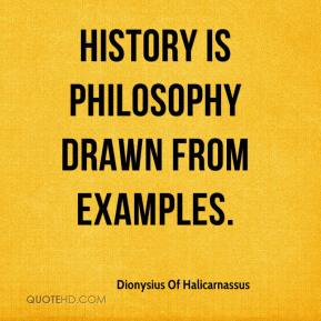 Dionysius Of Halicarnassus - History is philosophy drawn from examples.