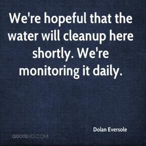 Dolan Eversole - We're hopeful that the water will cleanup here shortly. We're monitoring it daily.