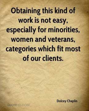 Dolcey Chaplin - Obtaining this kind of work is not easy, especially for minorities, women and veterans, categories which fit most of our clients.