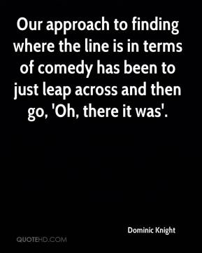 Dominic Knight - Our approach to finding where the line is in terms of comedy has been to just leap across and then go, 'Oh, there it was'.
