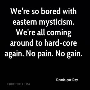 Dominique Day - We're so bored with eastern mysticism. We're all coming around to hard-core again. No pain. No gain.