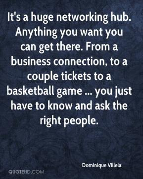 Dominique Villela - It's a huge networking hub. Anything you want you can get there. From a business connection, to a couple tickets to a basketball game ... you just have to know and ask the right people.