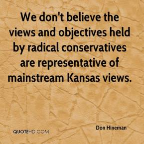 Don Hineman - We don't believe the views and objectives held by radical conservatives are representative of mainstream Kansas views.