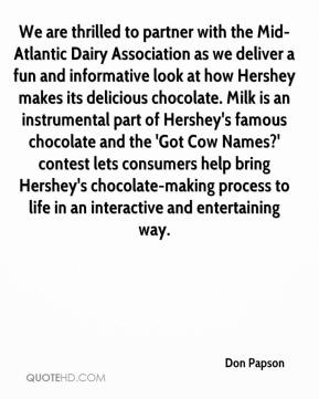 Don Papson - We are thrilled to partner with the Mid-Atlantic Dairy Association as we deliver a fun and informative look at how Hershey makes its delicious chocolate. Milk is an instrumental part of Hershey's famous chocolate and the 'Got Cow Names?' contest lets consumers help bring Hershey's chocolate-making process to life in an interactive and entertaining way.