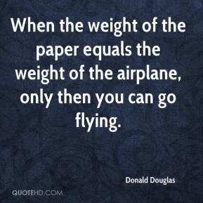 Donald Douglas - When the weight of the paper equals the weight of the airplane, only then you can go flying.