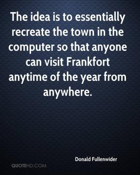 Donald Fullenwider - The idea is to essentially recreate the town in the computer so that anyone can visit Frankfort anytime of the year from anywhere.