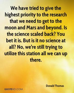Donald Thomas - We have tried to give the highest priority to the research that we need to get to the moon and Mars and beyond. Is the science scaled back? You bet it is. But is it no science at all? No, we're still trying to utilize this station all we can up there.