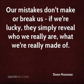 Donn Moomaw - Our mistakes don't make or break us - if we're lucky, they simply reveal who we really are, what we're really made of.