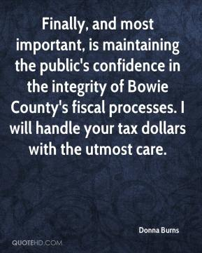 Donna Burns - Finally, and most important, is maintaining the public's confidence in the integrity of Bowie County's fiscal processes. I will handle your tax dollars with the utmost care.