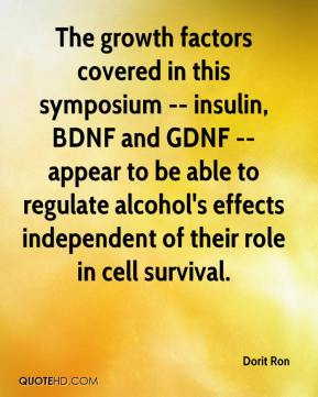Dorit Ron - The growth factors covered in this symposium -- insulin, BDNF and GDNF -- appear to be able to regulate alcohol's effects independent of their role in cell survival.