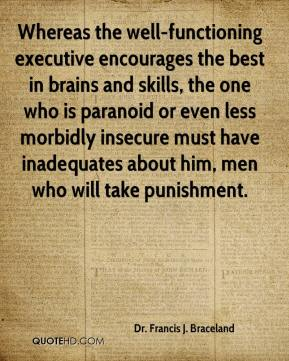 Dr. Francis J. Braceland - Whereas the well-functioning executive encourages the best in brains and skills, the one who is paranoid or even less morbidly insecure must have inadequates about him, men who will take punishment.