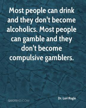 Most people can drink and they don't become alcoholics. Most people can gamble and they don't become compulsive gamblers.