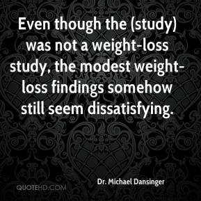 Dr. Michael Dansinger - Even though the (study) was not a weight-loss study, the modest weight-loss findings somehow still seem dissatisfying.
