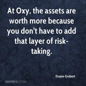Duane Grubert - At Oxy, the assets are worth more because you don't have to add that layer of risk-taking.