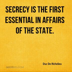 Duc De Richelieu - Secrecy is the first essential in affairs of the State.