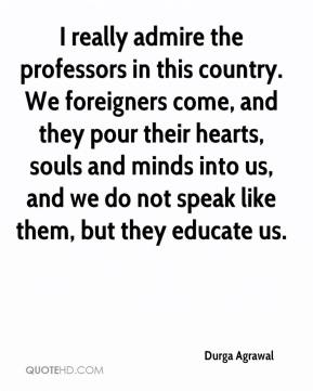 Durga Agrawal - I really admire the professors in this country. We foreigners come, and they pour their hearts, souls and minds into us, and we do not speak like them, but they educate us.