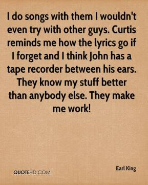 Earl King - I do songs with them I wouldn't even try with other guys. Curtis reminds me how the lyrics go if I forget and I think John has a tape recorder between his ears. They know my stuff better than anybody else. They make me work!