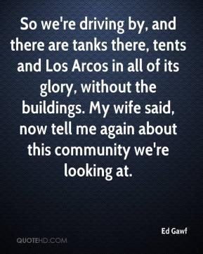 Ed Gawf - So we're driving by, and there are tanks there, tents and Los Arcos in all of its glory, without the buildings. My wife said, now tell me again about this community we're looking at.