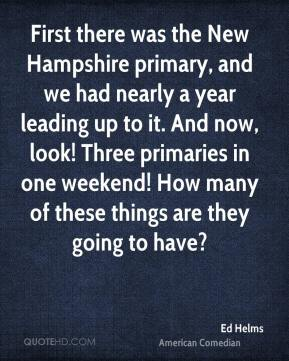 Ed Helms - First there was the New Hampshire primary, and we had nearly a year leading up to it. And now, look! Three primaries in one weekend! How many of these things are they going to have?