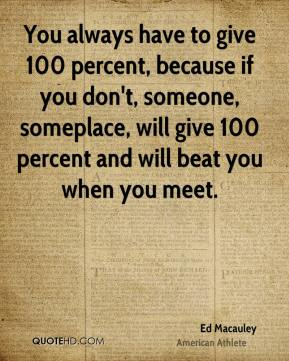 You always have to give 100 percent, because if you don't, someone, someplace, will give 100 percent and will beat you when you meet.