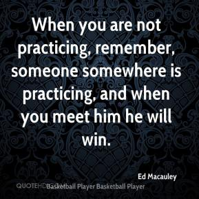 Ed Macauley - When you are not practicing, remember, someone somewhere is practicing, and when you meet him he will win.