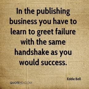 Eddie Bell - In the publishing business you have to learn to greet failure with the same handshake as you would success.