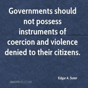 Edgar A. Suter - Governments should not possess instruments of coercion and violence denied to their citizens.