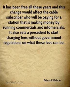 Edward Walson - It has been free all these years and this change would affect the cable subscriber who will be paying for a station that is making money by running commercials and infomercials. It also sets a precedent to start charging fees without government regulations on what these fees can be.