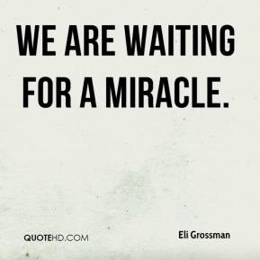 Eli Grossman - We are waiting for a miracle.