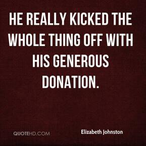 Elizabeth Johnston - He really kicked the whole thing off with his generous donation.