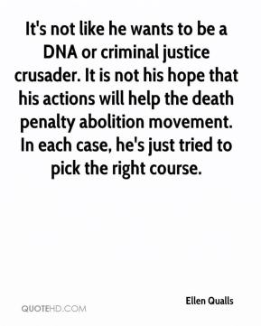 Ellen Qualls - It's not like he wants to be a DNA or criminal justice crusader. It is not his hope that his actions will help the death penalty abolition movement. In each case, he's just tried to pick the right course.