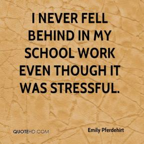 Emily Pferdehirt - I never fell behind in my school work even though it was stressful.