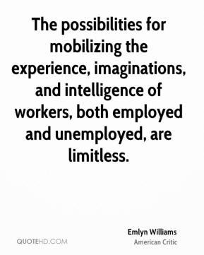 Emlyn Williams - The possibilities for mobilizing the experience, imaginations, and intelligence of workers, both employed and unemployed, are limitless.