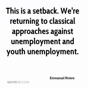 Emmanuel Riviere - This is a setback. We're returning to classical approaches against unemployment and youth unemployment.
