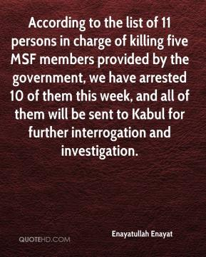Enayatullah Enayat - According to the list of 11 persons in charge of killing five MSF members provided by the government, we have arrested 10 of them this week, and all of them will be sent to Kabul for further interrogation and investigation.
