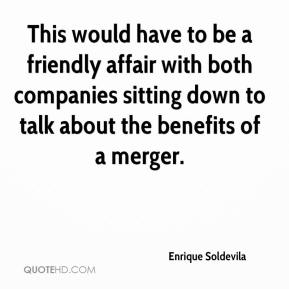 Enrique Soldevila - This would have to be a friendly affair with both companies sitting down to talk about the benefits of a merger.