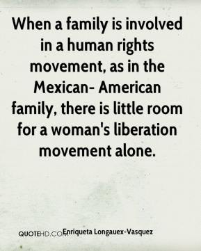 Enriqueta Longauex-Vasquez - When a family is involved in a human rights movement, as in the Mexican- American family, there is little room for a woman's liberation movement alone.