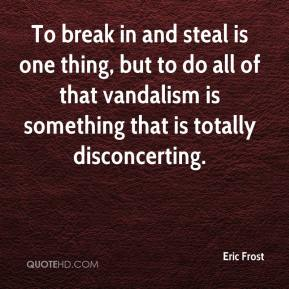 Eric Frost - To break in and steal is one thing, but to do all of that vandalism is something that is totally disconcerting.