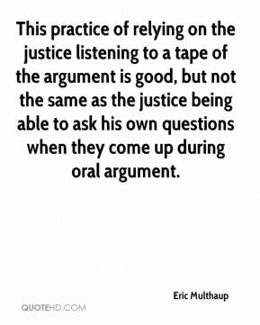 Eric Multhaup - This practice of relying on the justice listening to a tape of the argument is good, but not the same as the justice being able to ask his own questions when they come up during oral argument.