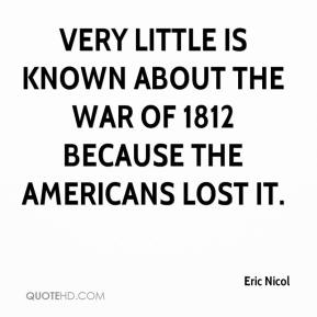 Eric Nicol - Very little is known about the War of 1812 because the Americans lost it.