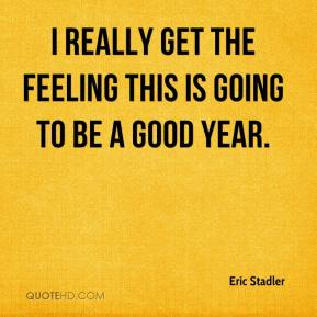 Eric Stadler - I really get the feeling this is going to be a good year.