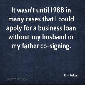 It wasn't until 1988 in many cases that I could apply for a business loan without my husband or my father co-signing.