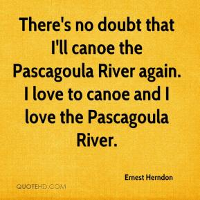 Ernest Herndon - There's no doubt that I'll canoe the Pascagoula River again. I love to canoe and I love the Pascagoula River.