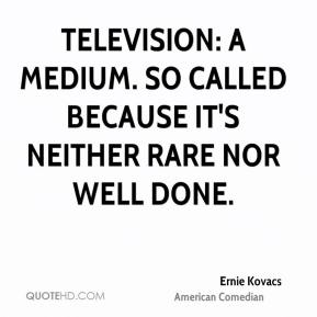 Ernie Kovacs - Television: A medium. So called because it's neither rare nor well done.
