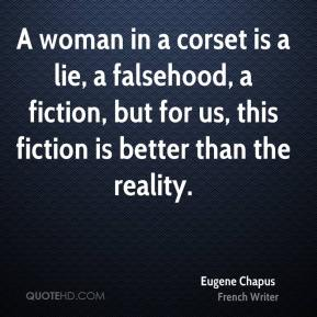 Eugene Chapus - A woman in a corset is a lie, a falsehood, a fiction, but for us, this fiction is better than the reality.