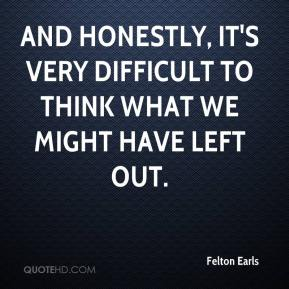 Felton Earls - And honestly, it's very difficult to think what we might have left out.
